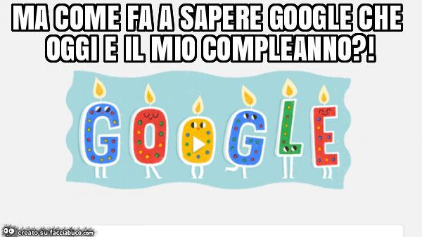 Ma Come Fa A Sapere Google Che Oggi E Il Mio Compleanno